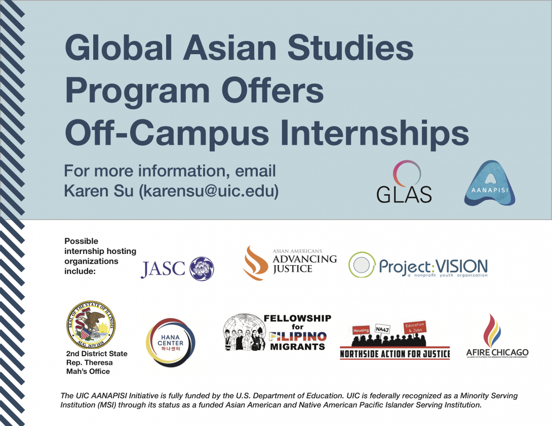 Global Asian Studies Off-Campus Internship sites include the Japanese American Service Committee, Asian Americans Advancing Justice Chicago, Project Vision, Hana Center, 2nd District State Rep. Theresa Mah's Office, Afire Chicago, Fellowship of Filipino Migrants, and Northside Action for Justice